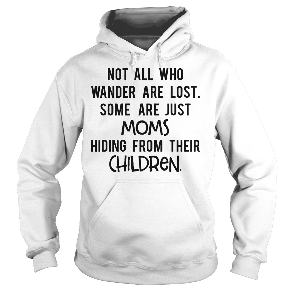 Not All Who Wander Are Lost Some Are Just Moms Hiding From Their Children Hoodie