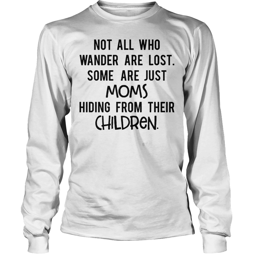 Not All Who Wander Are Lost Some Are Just Moms Hiding From Their Children Longsleeve