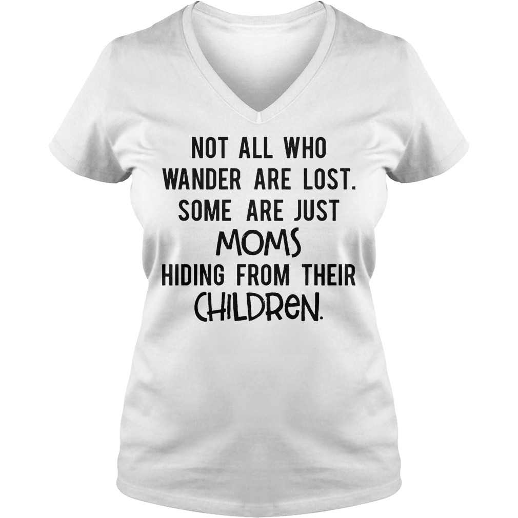 Not All Who Wander Are Lost Some Are Just Moms Hiding From Their Children V Neck