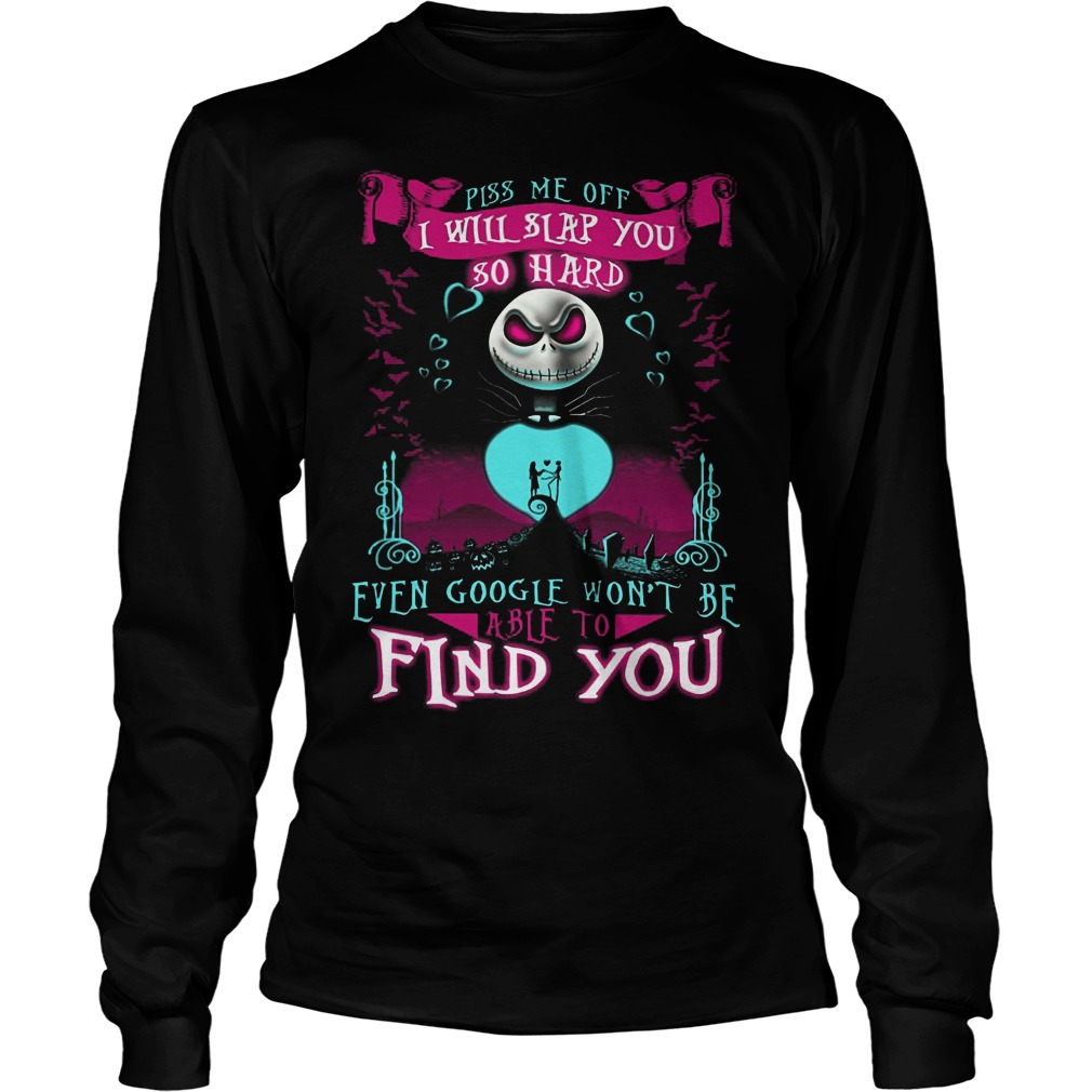 Piss Me Off I Will Slap You So Hard Even Google Wont Be Able To Find You Longsleeve