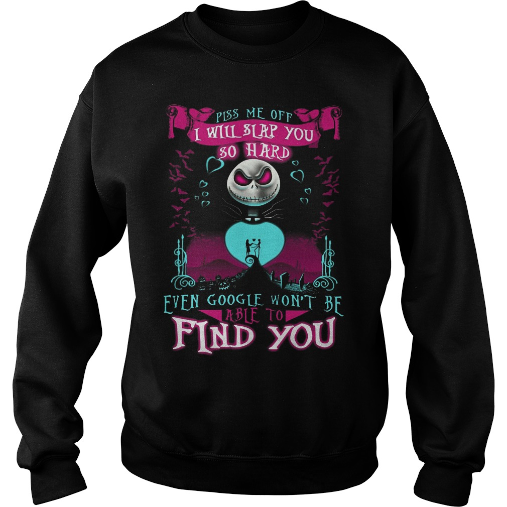 Piss Me Off I Will Slap You So Hard Even Google Wont Be Able To Find You Sweater