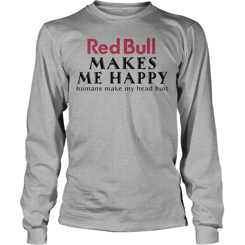 Red Bull Makes Me Happy Human Make My Head Hurt Longsleeve