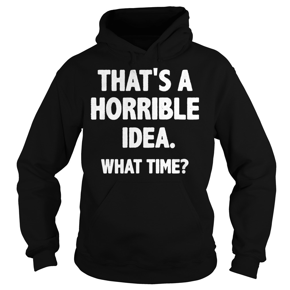 That Is A Horrible Idea What Time Hoodie