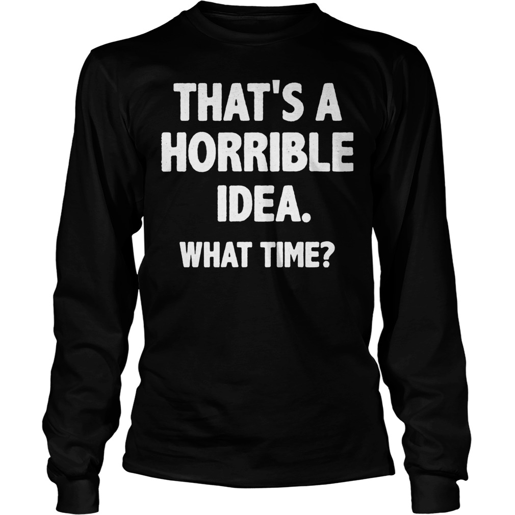 That Is A Horrible Idea What Time Longsleeve