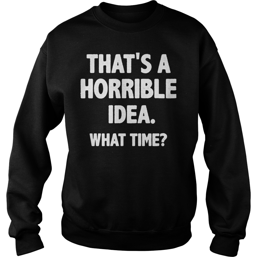 That Is A Horrible Idea What Time Sweater
