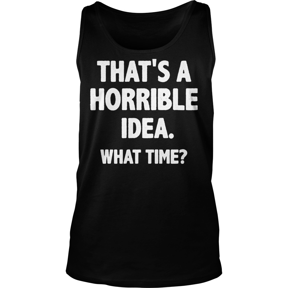 That Is A Horrible Idea What Time Tanktop