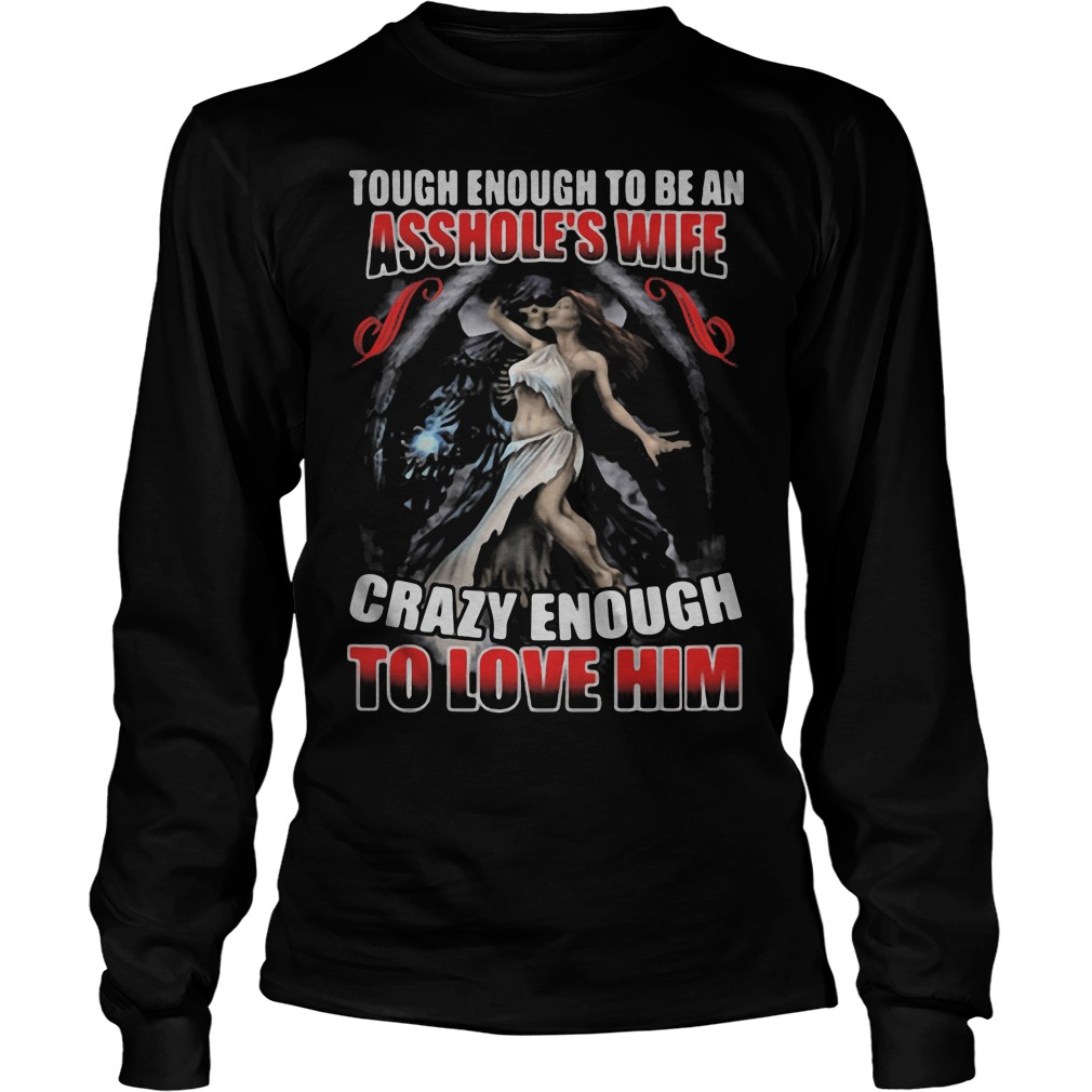 Tough Enough To Be An Asshole's Wife Crazy Enough To Love Him Longsleeve