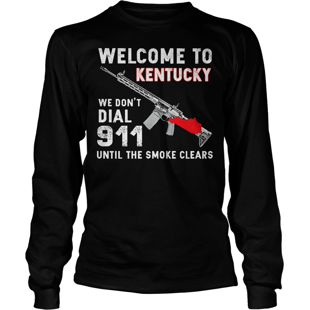 Welcome To Kentucky We Don't Dial 911 Until The Smoke Clears Longsleeve