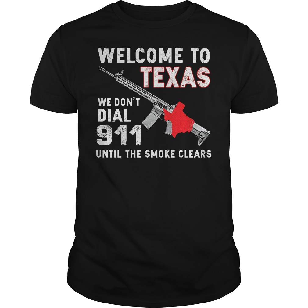 Welcome To Texas We Don't Dial 911 Until The Smoke Clears Shirt