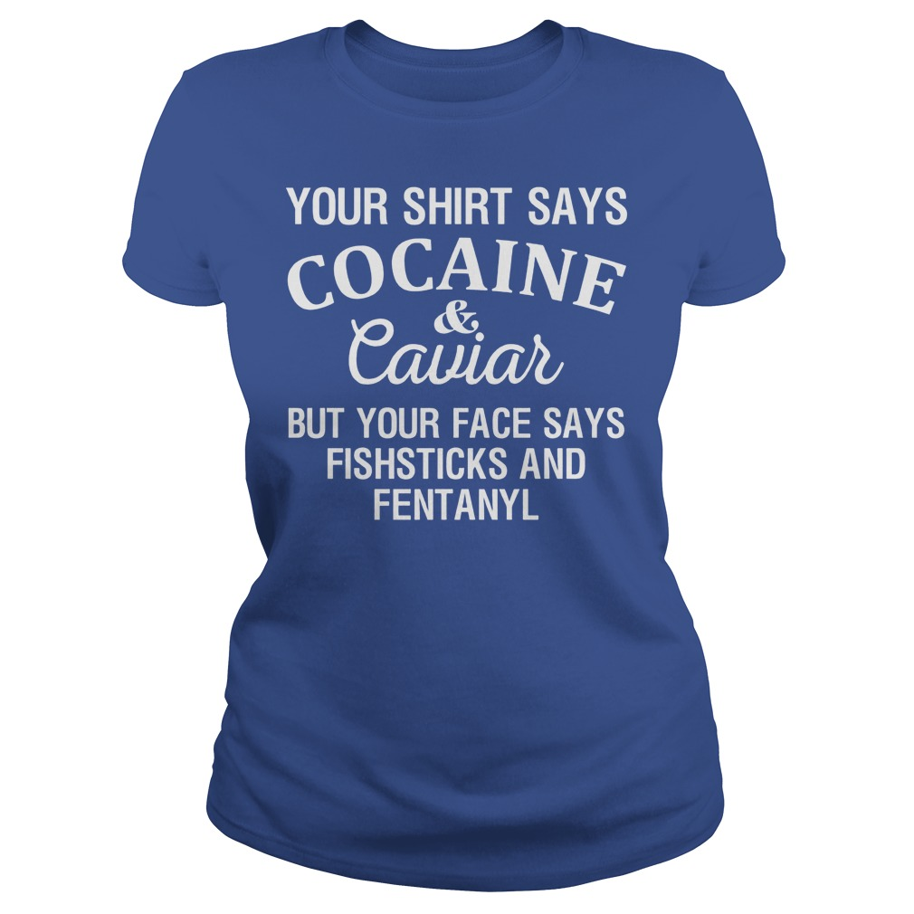 Your Shirt Says Cocaine And Caviar But Your Face Says Fishsticks And Fentanyl Ladies