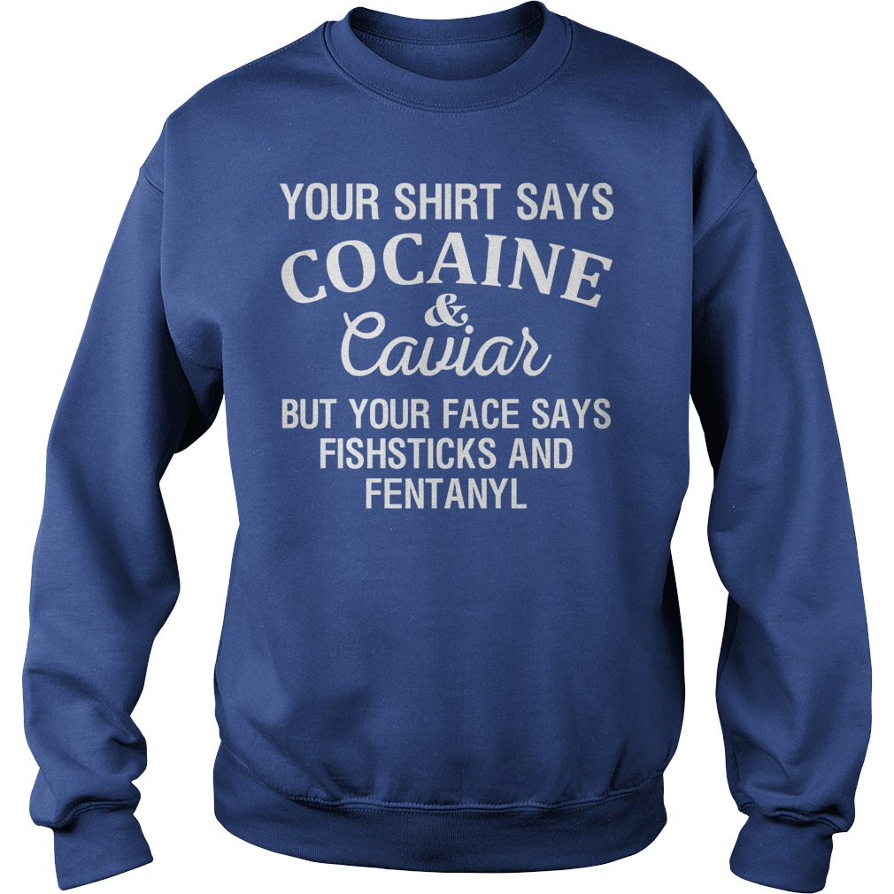 Your Shirt Says Cocaine And Caviar But Your Face Says Fishsticks And Fentanyl Sweater