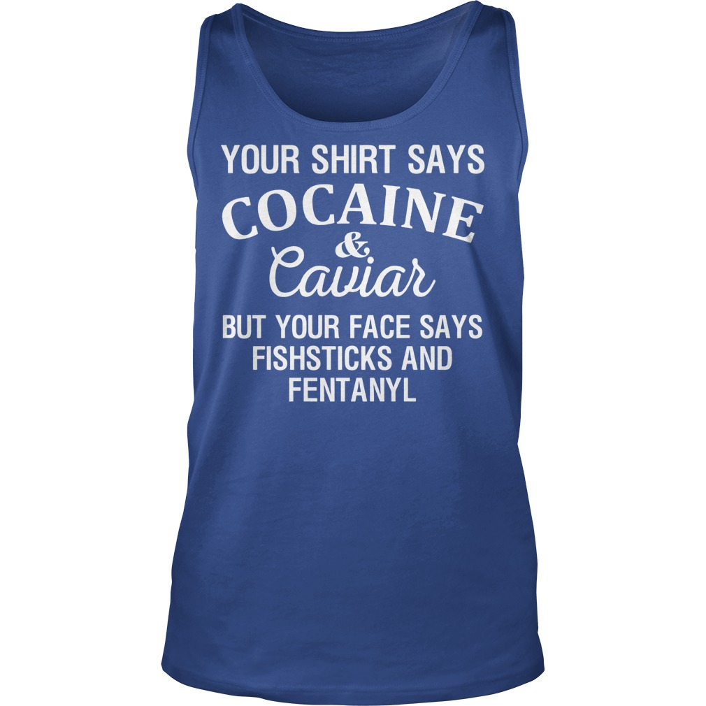 Your Shirt Says Cocaine And Caviar But Your Face Says Fishsticks And Fentanyl Tanktop