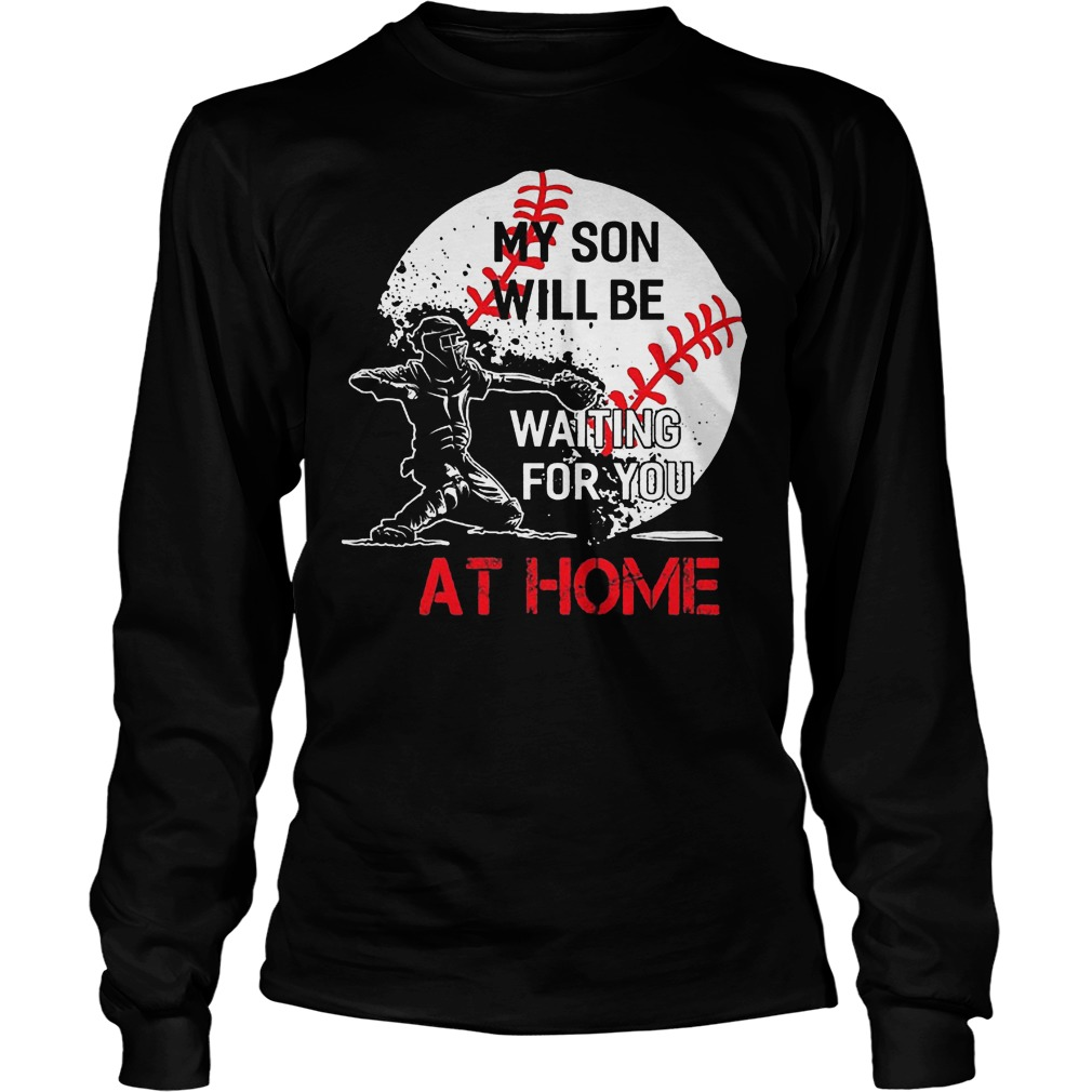 Baseball My Son Will Be Waiting For You At Home Longsleeve