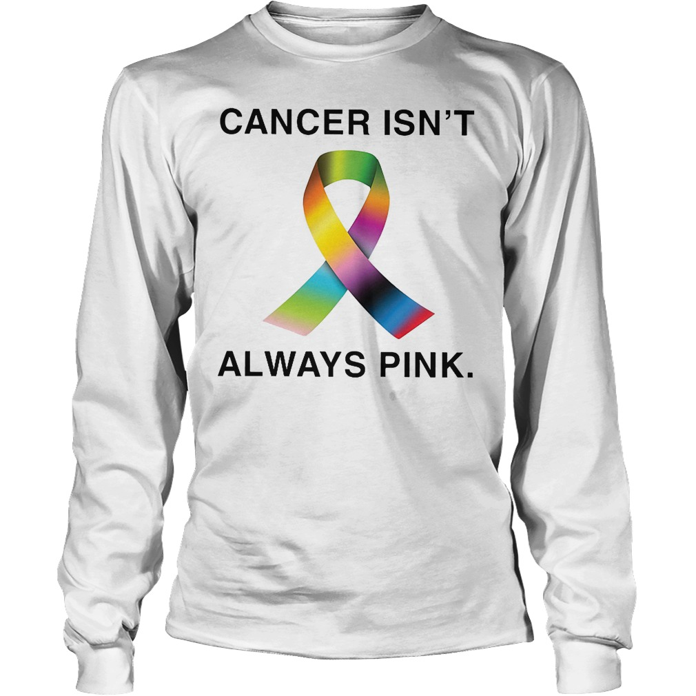 Cancer Isn't Always Pink Longsleeve