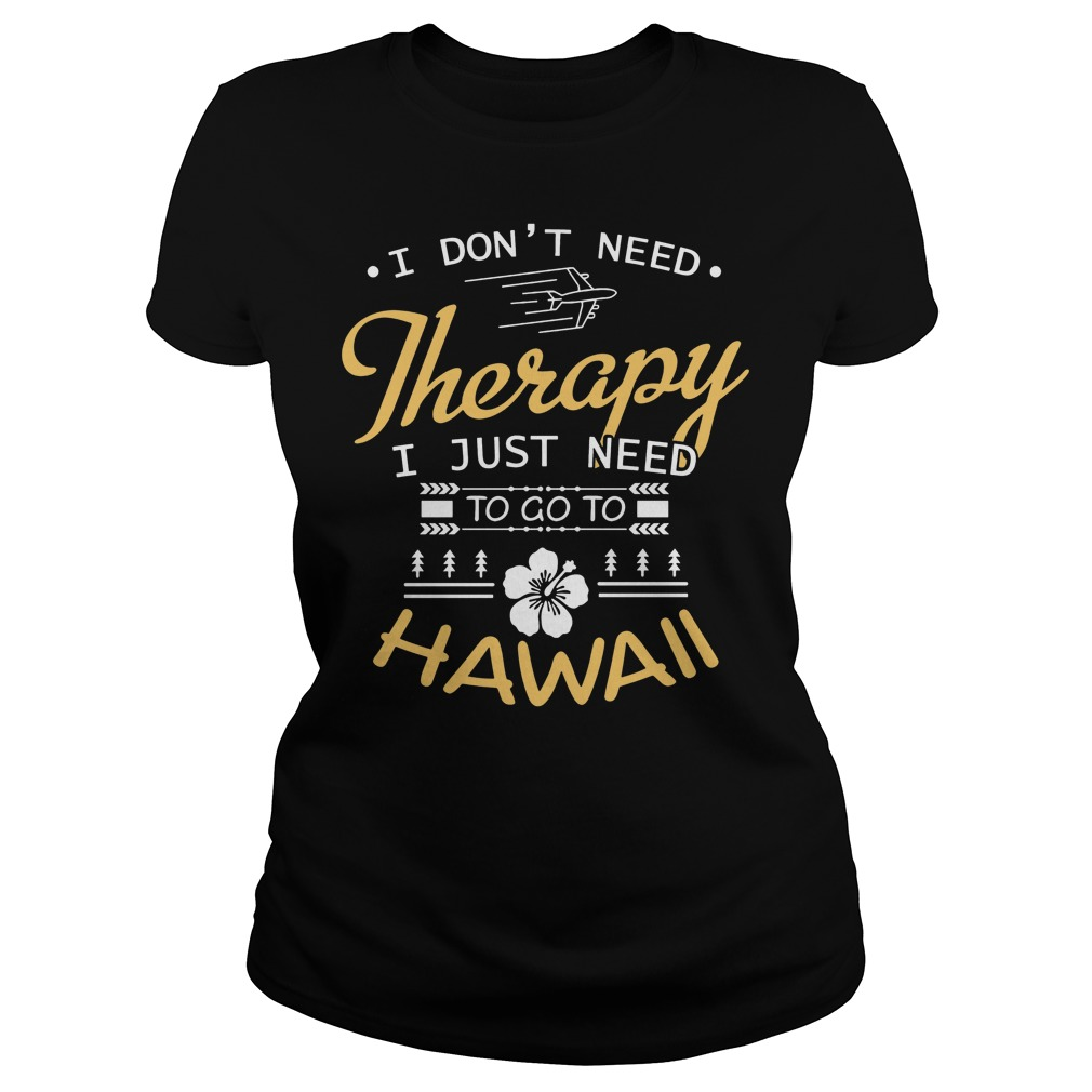 I Don't Need Therapy I Just Need To Go To Hawaii Ladies