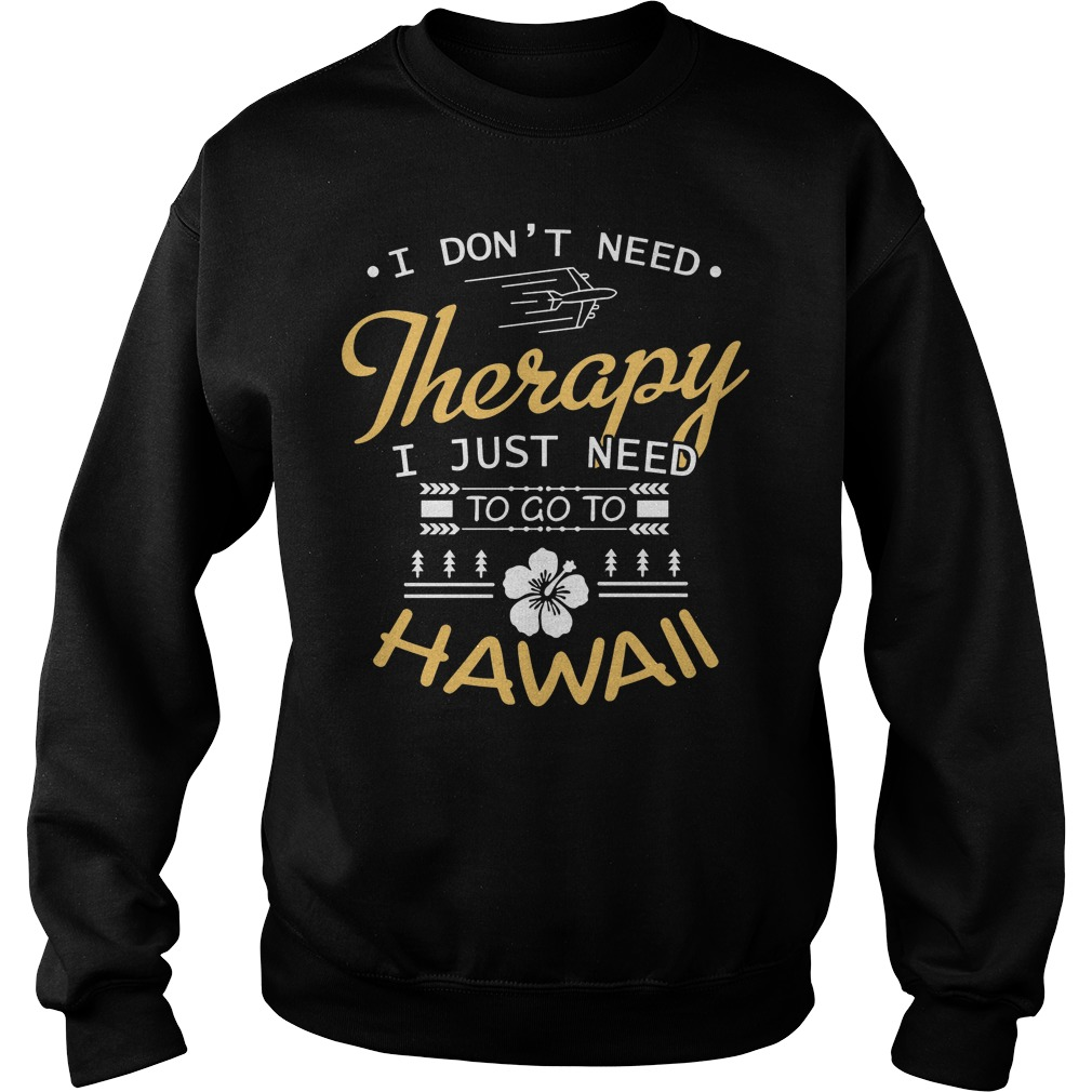 I Don't Need Therapy I Just Need To Go To Hawaii Sweater