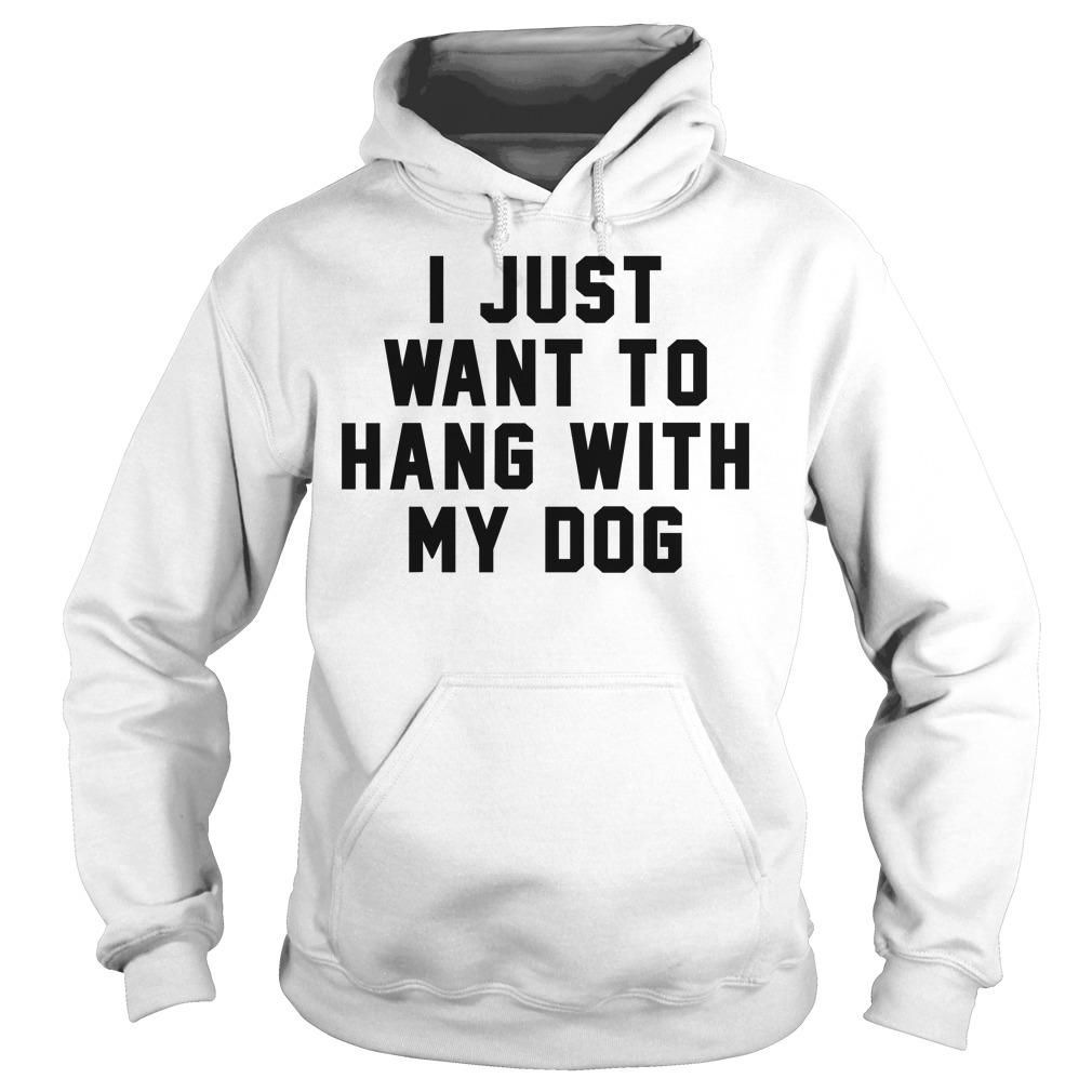 I Just Want To Hang With My Dog Hoodie