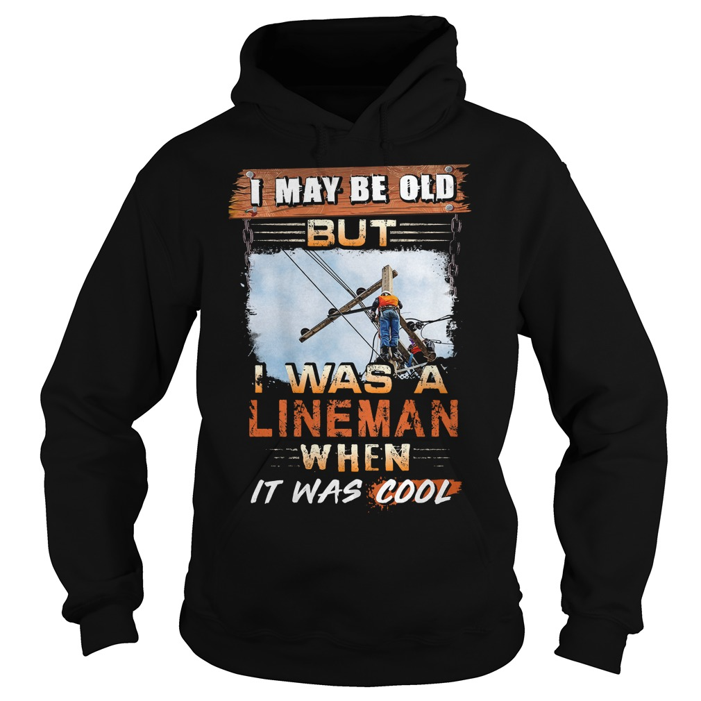 I May Be Old But I Was A Lineman When It Was Cool Hoodie