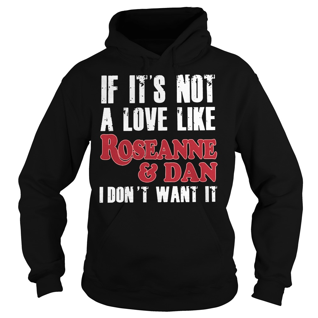 If Its Not A Love Like Roseanne And Dan I Dont Want It Hoodie