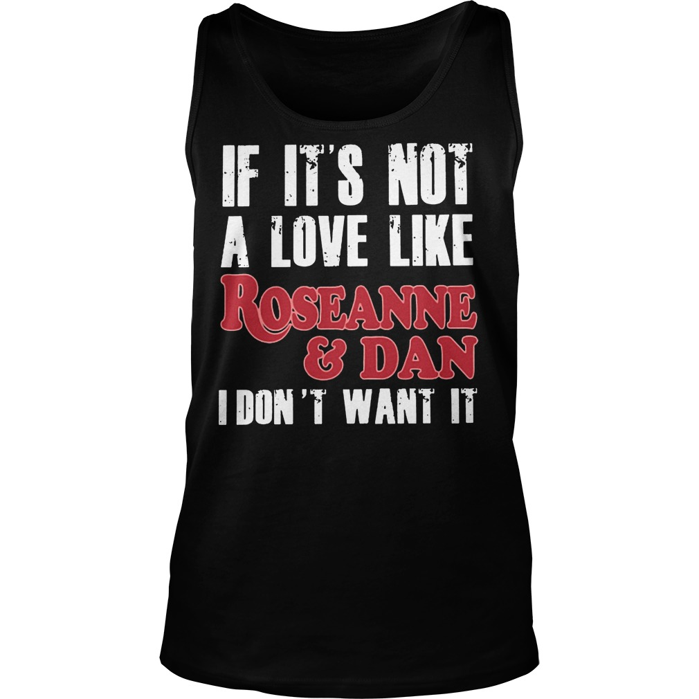 If Its Not A Love Like Roseanne And Dan I Dont Want It Tank Top