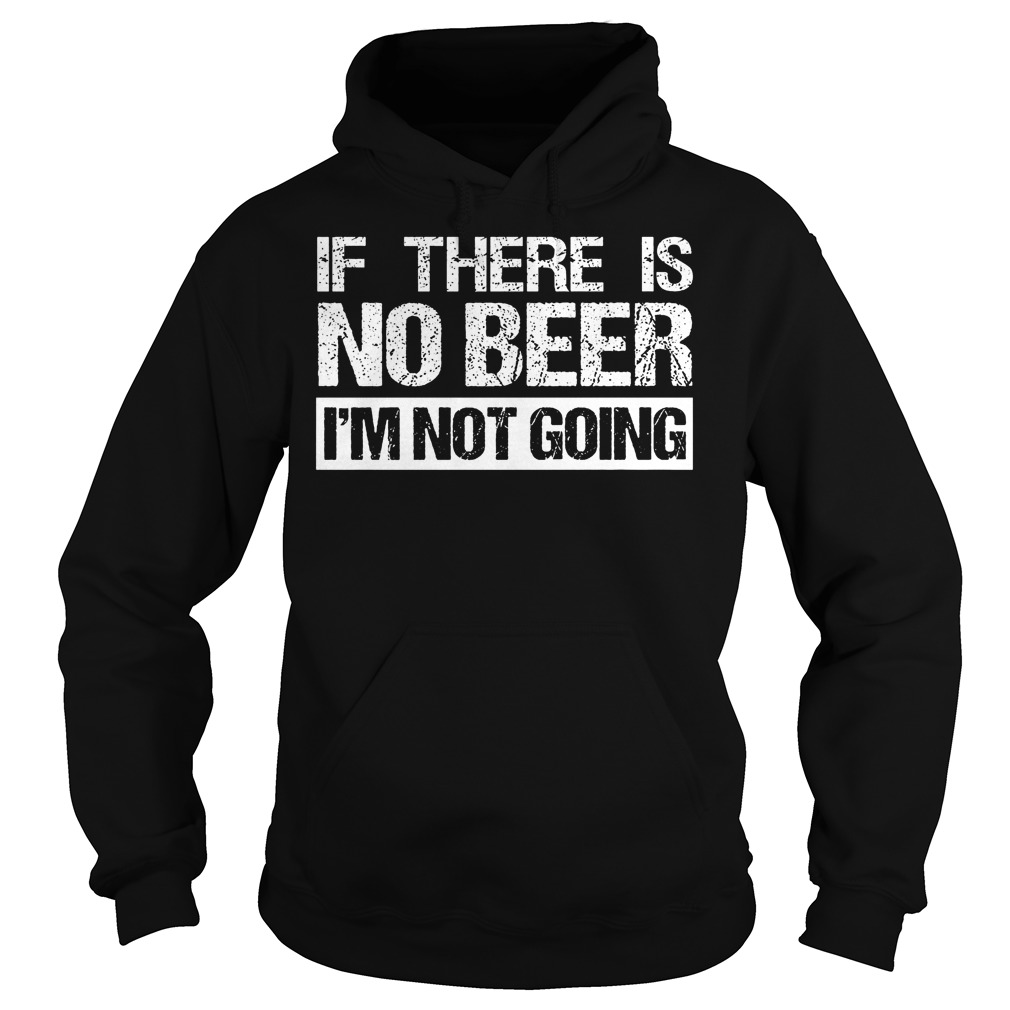 If There Is No Beer Im Not Going Hoodie