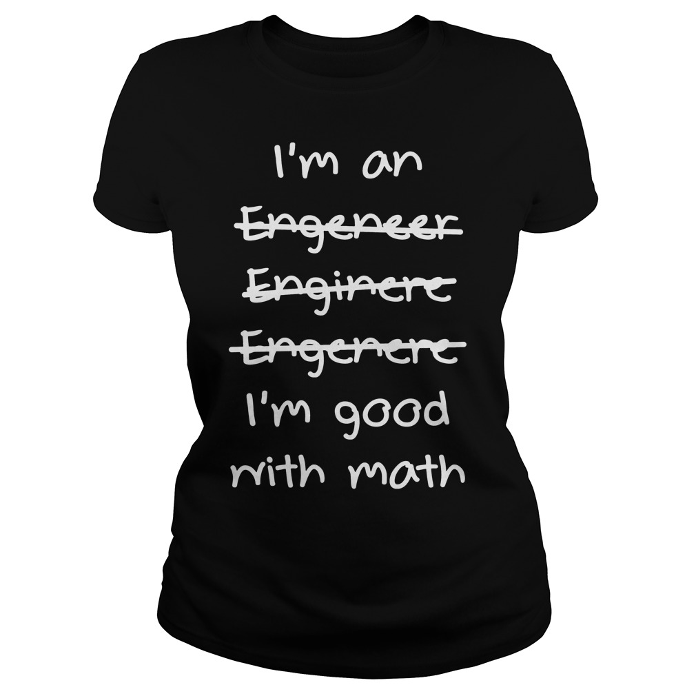 Im Not An Engeneer I'm Good With Math Ladies