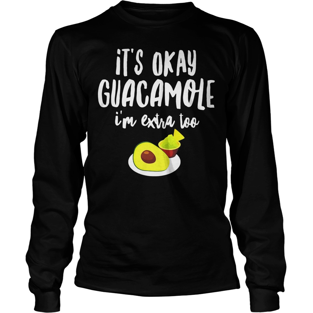 Its Okay Guacamole I'm Extra Too Longsleeve