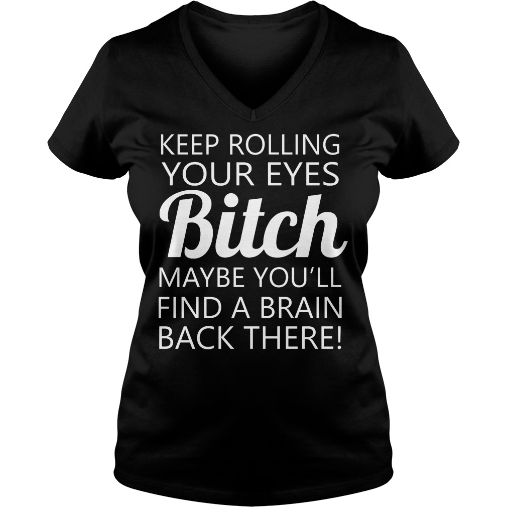 Keep Rolling Your Eyes Bitch Maybe You'll Find A Brain V Neck