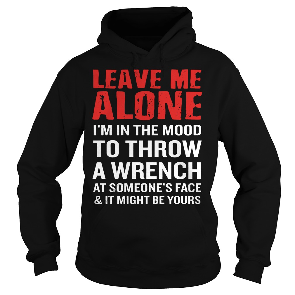 Leave Me Alone I'm In The Mood To Throw A Wrench Hoodie
