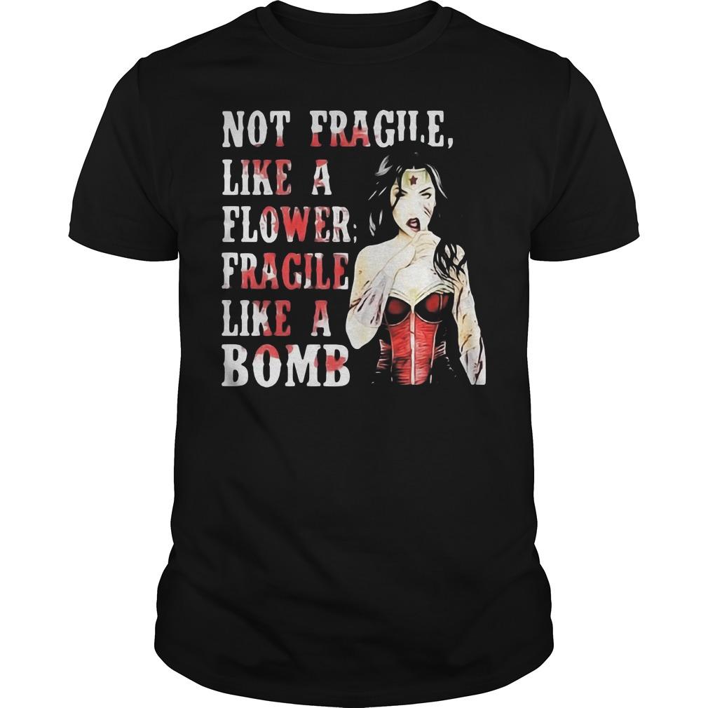 Not Fragile Like A Flower Fragile Like A Bombwonder Woman Shirt