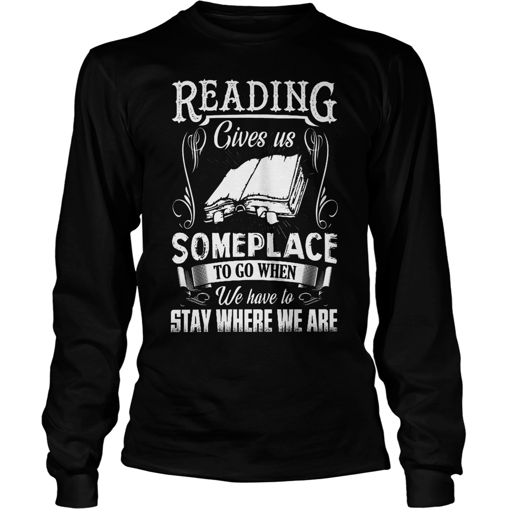Reading Gives Us Someplace To Go When We Have To Stay Where We Are Longsleeve