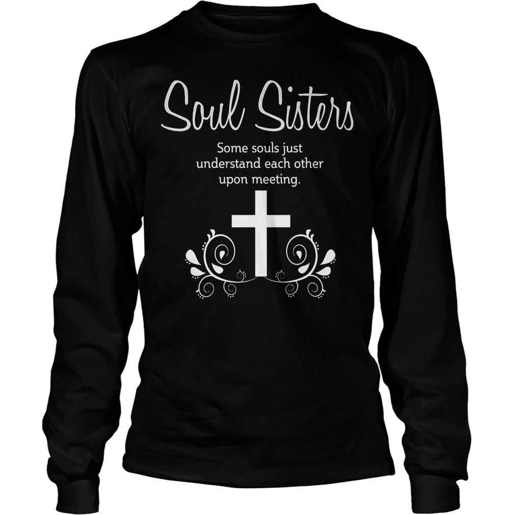 Soul Sisters Soul Sisters Some Souls Just Understand Each Other Upon Meeting Longsleeve
