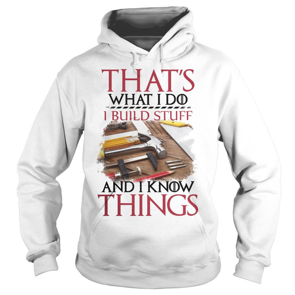 That's What I Do I Build Stuff And I Know Things Hoodie