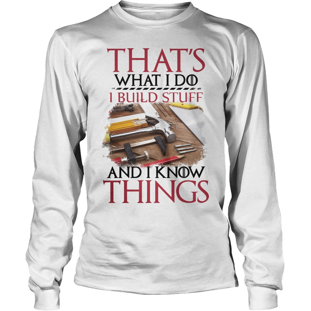 That's What I Do I Build Stuff And I Know Things Longsleeve