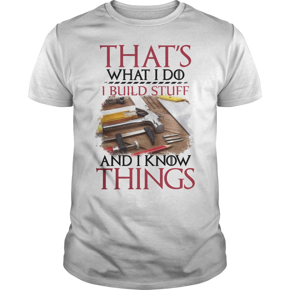 That's What I Do I Build Stuff And I Know Things Shirt