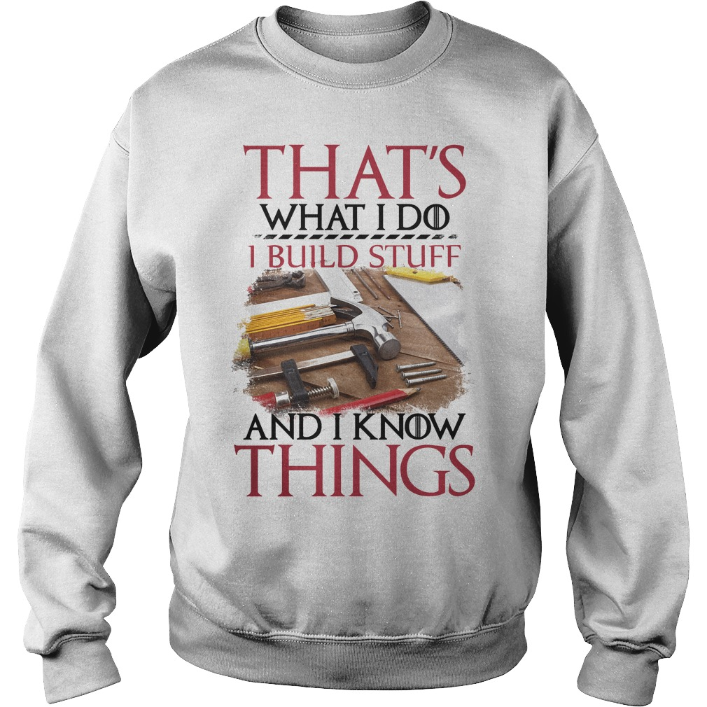 That's What I Do I Build Stuff And I Know Things Sweater