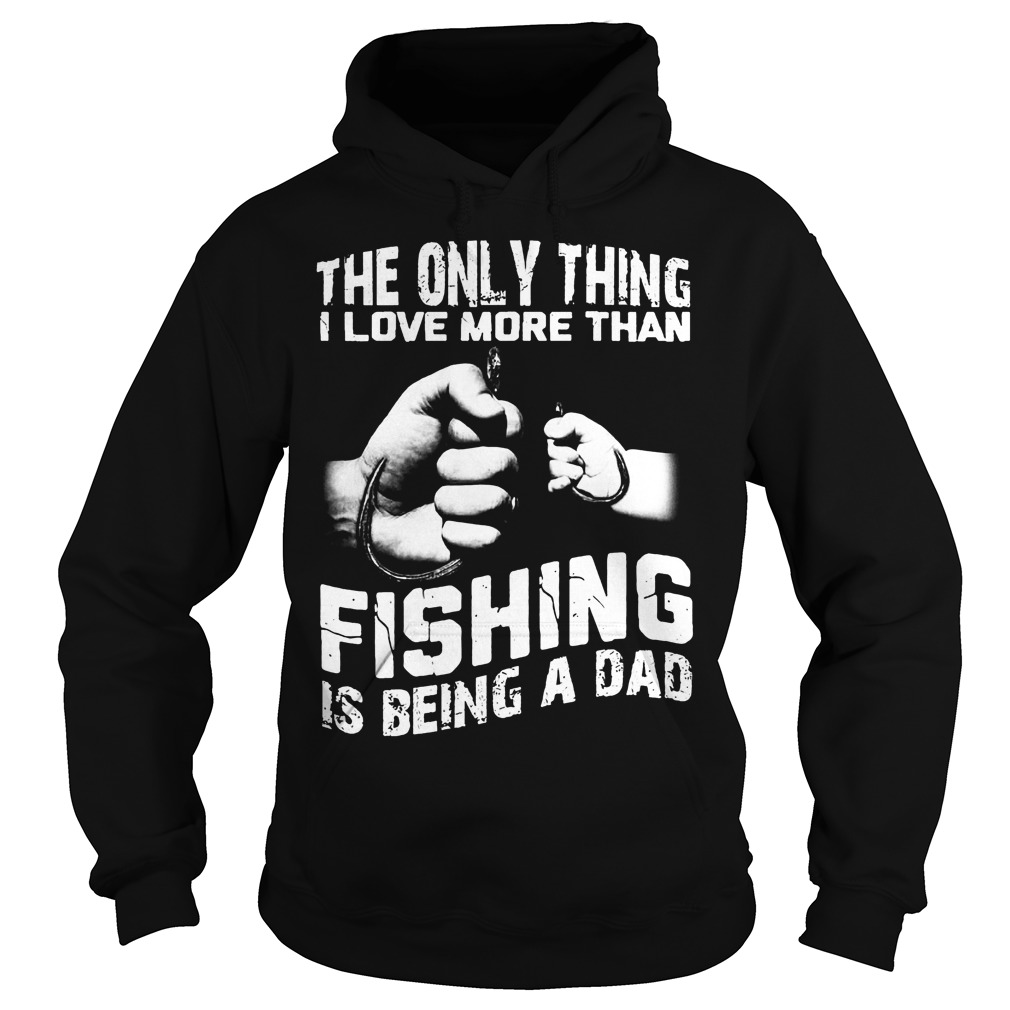 The Only Thing I Love More Than Fishing Is Being Dad Hoodie