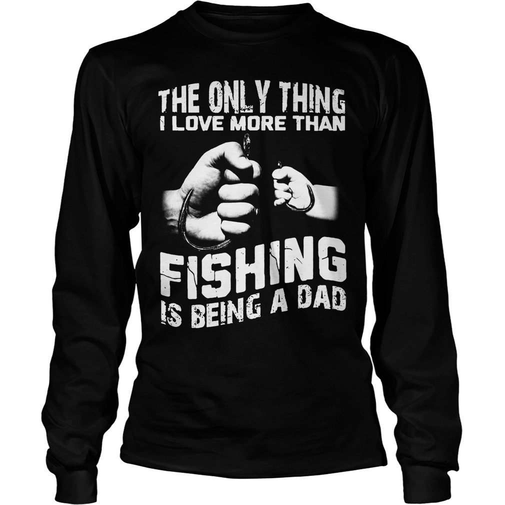 The Only Thing I Love More Than Fishing Is Being Dad Longsleeve