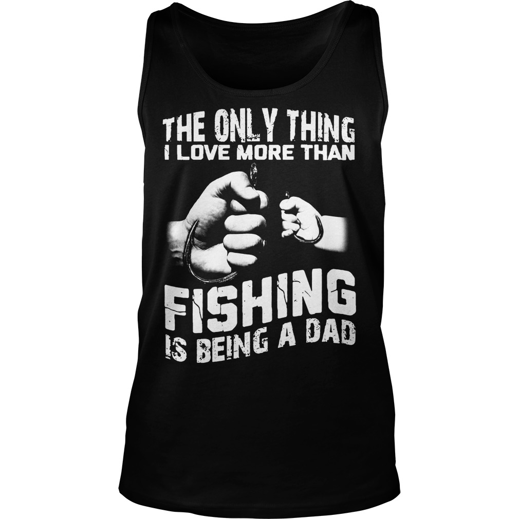 The Only Thing I Love More Than Fishing Is Being Dad Tanktop