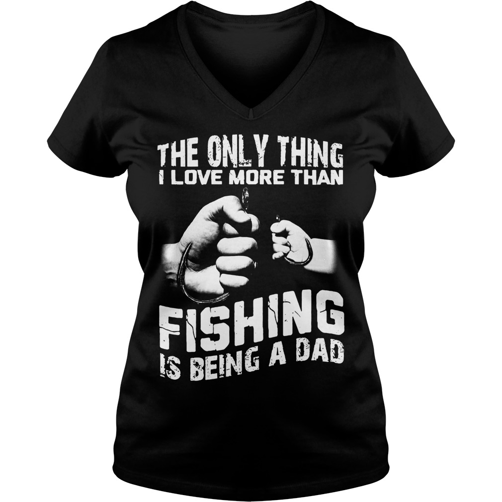 The Only Thing I Love More Than Fishing Is Being Dad V Neck
