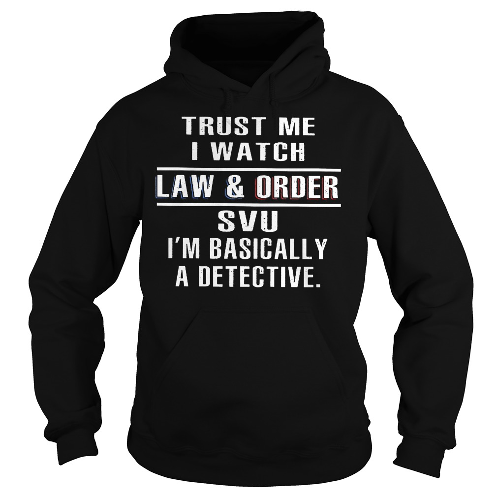 Trust Me I Watch Law And Order Svu Hoodie