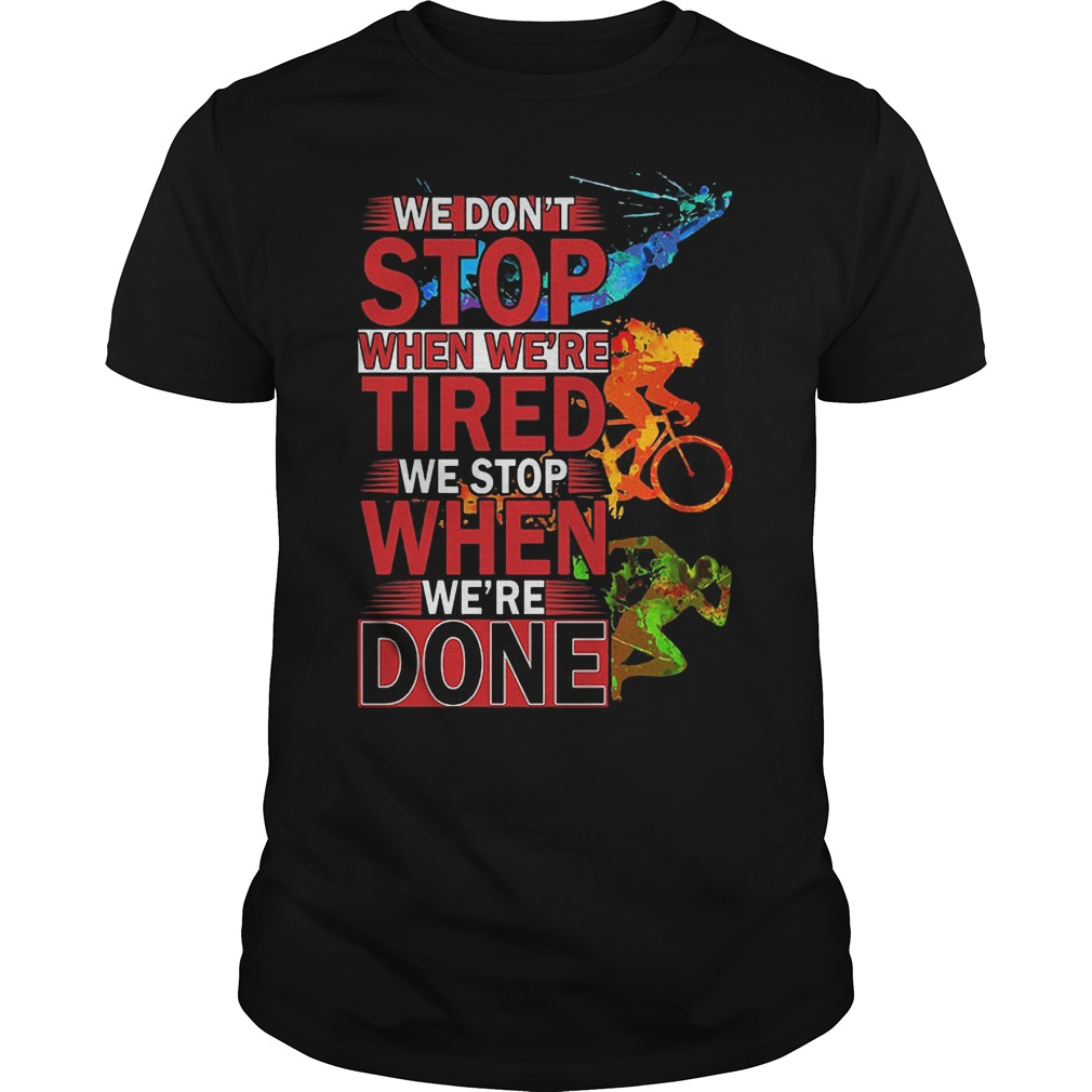 We Don't Stop When Were Tired We Stop When Were Done Shirt