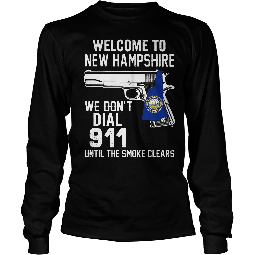 Welcome To New Hampshire We Don't Dial 911 Until The Smoke Clears Longsleeve