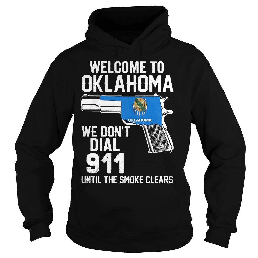 Welcome To Oklahoma We Dont Dial 911 Until The Smoke Clears Hoodei