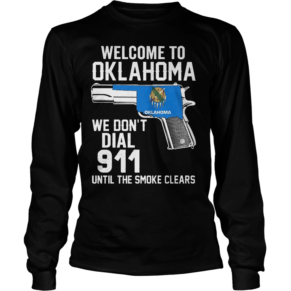 Welcome To Oklahoma We Dont Dial 911 Until The Smoke Clears Longsleeve