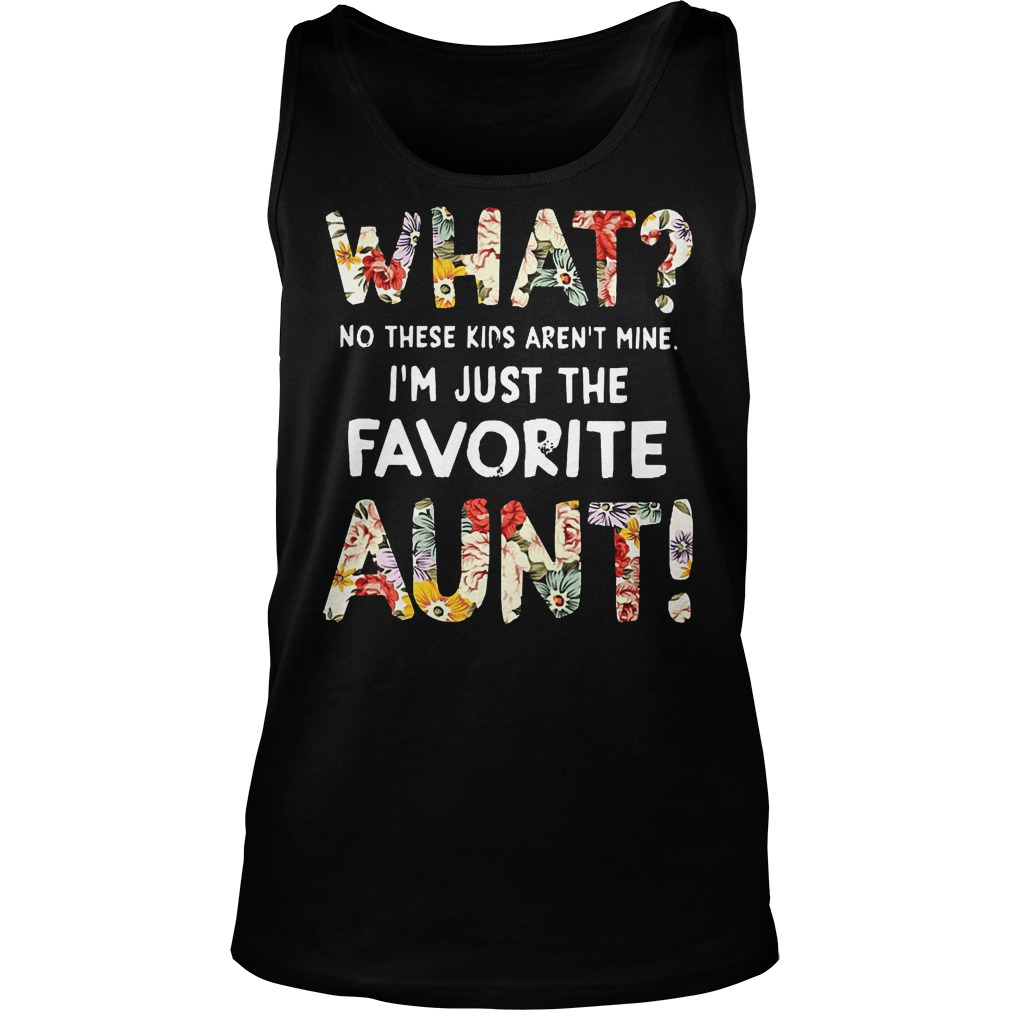 What No These Kids Arent Mine I'm Just The Favorite Aunt Tanktop