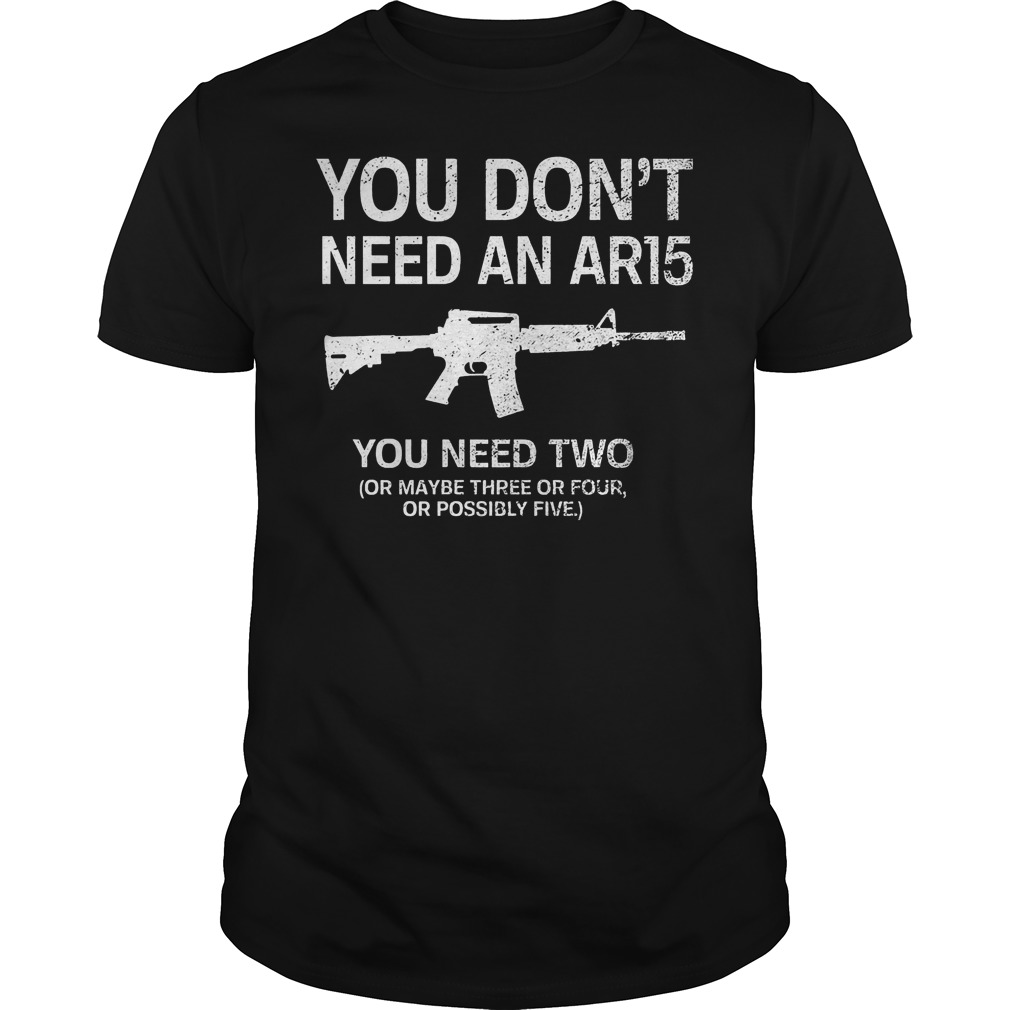 You Don't Need An Ar15 You Need Two Shirt