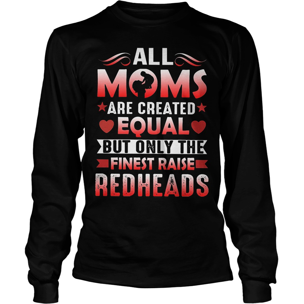 all moms are created equal but only the finest raise redheads shirt longsleeve - All Moms Are Created Equal But Only The Finest Raise Redheads Shirt