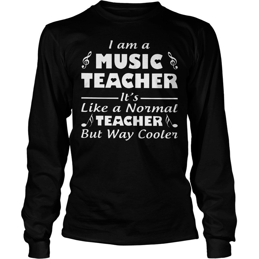 I Am A Music Teacher Its Like A Normal Teacher But Way Cooler Shirt Longsleeve