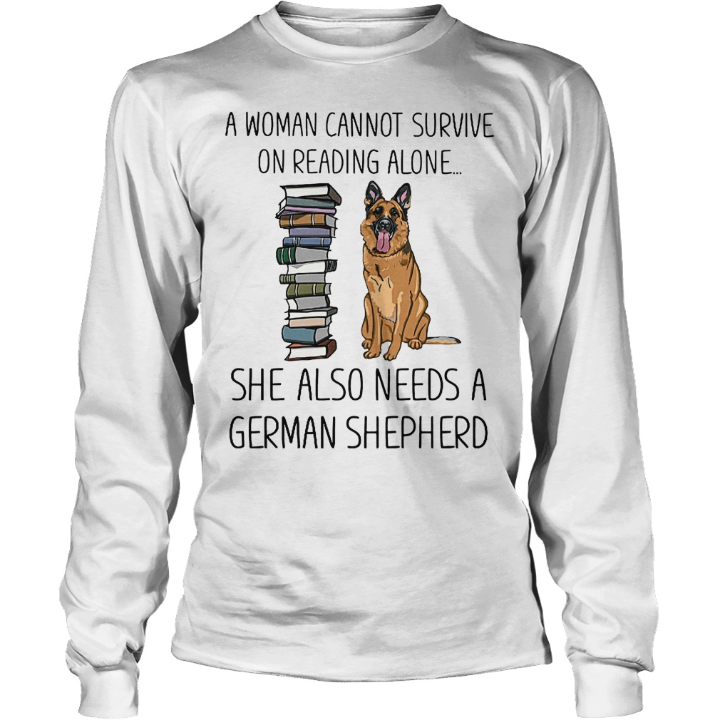 A Woman Cannot Survive On Reading Alone She Also Needs German Shepherd Longsleeve